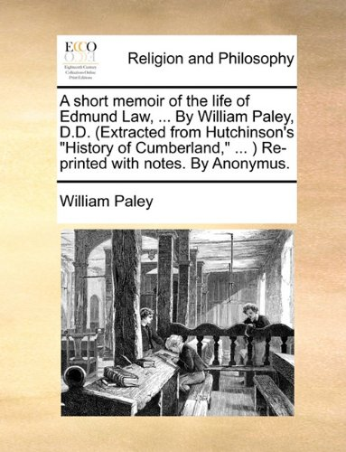 "Download A short memoir of the life of Edmund Law, ... By William Paley, D.D. (Extracted from Hutchinson's ""History of Cumberland,"" ... ) Re-printed with notes. By Anonymus. PDF"