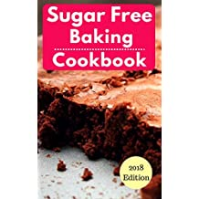 Sugar Free Baking Cookbook: Healthy Sugar Free Baking And Dessert Recipes For Losing Weight (Sugar Free Diet Book 1)