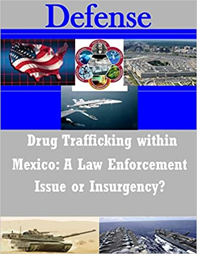 Drug Trafficking within Mexico: A Law Enforcement Issue or Insurgency? (Defense)