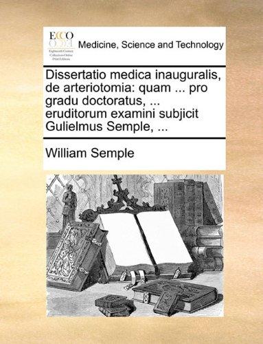 Download Dissertatio medica inauguralis, de arteriotomia: quam ... pro gradu doctoratus, ... eruditorum examini subjicit Gulielmus Semple, ... (Latin Edition) ebook