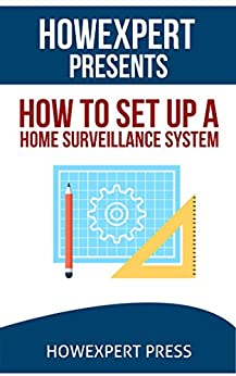 How To Install a Home Surveillance System: Your Step-By-Step Guide To Installing a Home Surveillance System by [HowExpert Press]