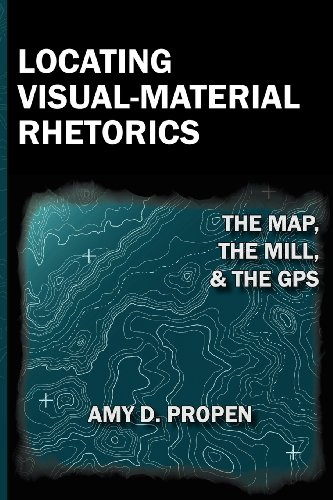 Locating Visual-Material Rhetorics: The Map, The Mill, And The GPS (Visual Rhetoric)
