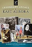 Legendary Locals of East Aurora, Robert Lowell Goller, 1467101702