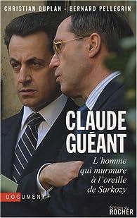 Claude Guéant. L'homme qui murmure à l'oreille de Sarkozy par Christian Duplan