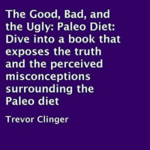 The Good, Bad, and the Ugly: Paleo Diet Audiobook