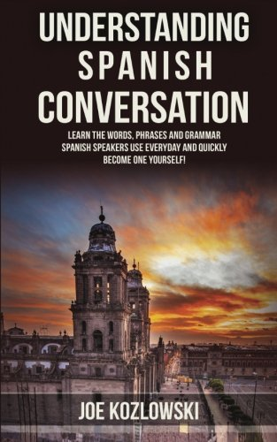 Understanding Spanish Conversation: Learn the Words, Phrases and Grammar Spanish Speakers Use Everyday and Quickly Become One Yourself! (English and Spanish Edition)