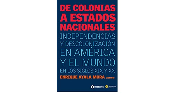 Amazon.com: De colonias a estados nacionales: independencias y descolonización en América y el mundo en los siglos XIX y XX (Spanish Edition) eBook: Enrique ...