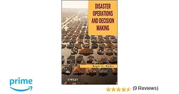 Disaster Operations and Decision Making: Roger C. Huder ...