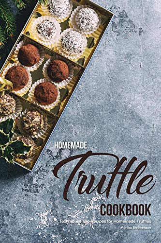 Homemade Truffle Cookbook: Techniques and Recipes for Homemade Truffles (Truffle Butter Recipe)