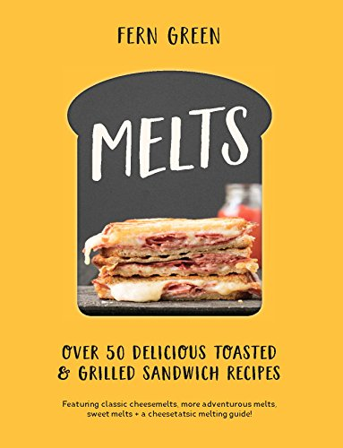 Melts: Over 50 Delicious Toasted and Grilled Sandwich Recipes by Fern Green