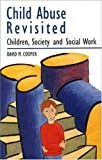 Child Abuse Revisited : Children, Society, and Social Work, Cooper, David M., 0335157262