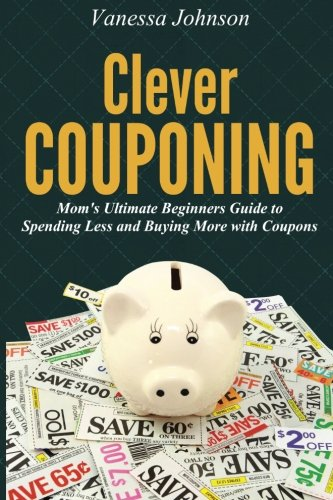 Clever Couponing: Your Ultimate Beginners Guide to Spending Less and Buying More with (Coupons Com Printable)