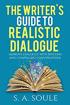 The Writers Guide to Realistic Dialogue  (Fiction Writing Tools Book 4) by [Soule, S. A.]