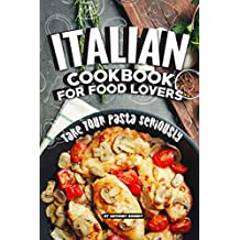 Italian Cookbook for Food Lovers: Take Your Pasta Seriously