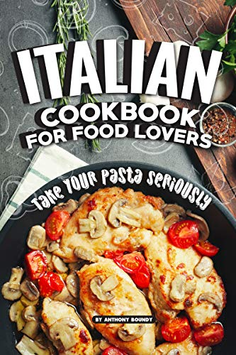Italian Cookbook for Food Lovers: Take Your Pasta Seriously by Anthony Boundy