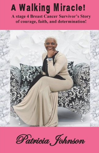 A Walking Miracle: A Story of Courage, Faith, and Determination from a Stage 4 Breast Cancer Survivor!