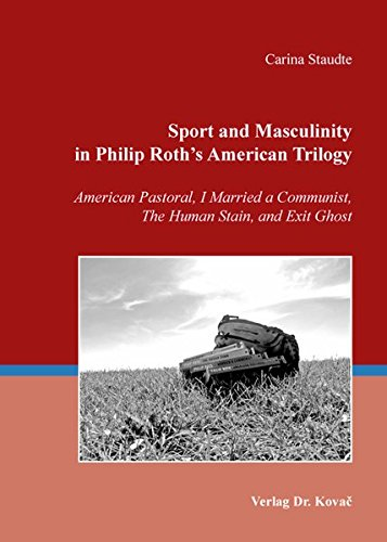 Sport and Masculinity in Philip Roth's American Trilogy. American Pastoral, I Married a Communist, The Human Stain, and Exit Ghost