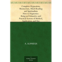 Complete Hypnotism, Mesmerism, Mind-Reading and Spiritualism How to Hypnotize: Being an Exhaustive and Practical System of Method, Application, and Use (English Edition)
