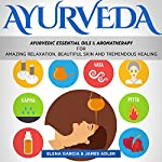 Ayurveda: Ayurvedic Essential Oils & Aromatherapy for Amazing Relaxation, Beautiful Skin & Tremendous Healing! | Elena Garcia,James Adler