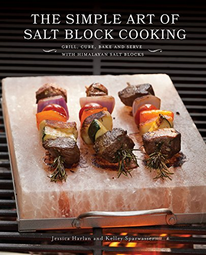 The Simple Art of Salt Block Cooking: Grill, Cure, Bake and Serve with Himalayan Salt Blocks by Jessica Harlan, Kelley Sparwasser