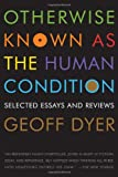 Otherwise Known as the Human Condition, Geoff Dyer, 1555975798