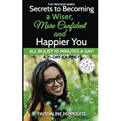 Secrets to Becoming a Wiser, More Confident and Happier You: ALL IN JUST 10 MINUTES A DAY! A 21-Day Journey (THE FREEDOM SERIES) (Volume 1)