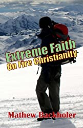Extreme Faith, On Fire Christianity: Hearing from God and Moving in His Grace, Strength & Power, Living in Victory