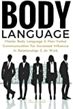Body Language: Master Body Language & Non-Verbal Communication For Increased Influence In Relationships & At Work (body language, communication, ... mind reading analyze mastering self esteem)