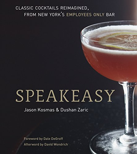 Speakeasy: The Employees Only Guide to Classic Cocktails Reimagined by Jason Kosmas, Dushan Zaric