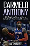 Carmelo Anthony: The Inspiring Story of One of Basketball's Most Versatile Scorers (Basketball Biography Books)