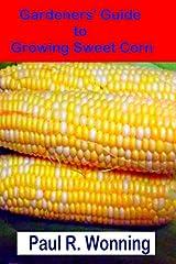 Gardeners' Guide to Growing Sweet Corn: How To Grow, Harvest and Preserve Sweet Corn (Gardener's Guide to Growing Your Vegetable Garden) (Volume 14) Paperback