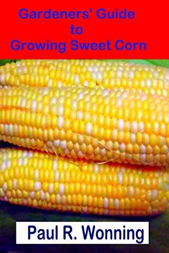 Gardeners' Guide to Growing Sweet Corn: How To Grow, Harvest and Preserve Sweet Corn (Gardener's Guide to Growing Your Vegetable Garden) (Volume 14)