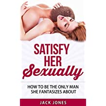 Sex Tips for Men - Satisfy Her Sexually: How to Satisfy a Woman Every Single Time