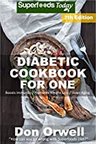 DIABETIC COOKBOOK FOR ONE: OVER 250 DIABETES TYPE-2 QUICK & EASY GLUTEN FREE LOW CHOLESTEROL WHOLE FOODS RECIPES FULL OF ANTIOXIDANTS & PHYTOCHEMICALS (NATURAL WEIGHT LOSS TRANSFORMATION 323)