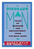 The Dinosaur Man : Tales of Madness and Enchantment from the Back Ward, Baur, Susan, 0060165383