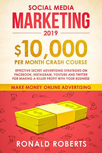 Social Media Marketing #2019: $10,000/month Crash Course - Effective Secret Advertising Strategies on Facebook, Instagram, YouTube and Twitter for making a Killer Profit with Your Business (Best Affiliate Marketing Course 2019)