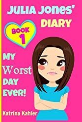 JULIA JONES - My Worst Day Ever! - Book 1: Diary Book for Girls aged 9 - 12 (Julia Jones' Diary) (Volume 1) by CreateSpace Independent Publishing Platform