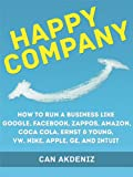 Happy Company: How High Profile Companies Have Earned Spectacular Success: Case Studies of Google, Facebook, Zappos, Amazon, Coca Cola, Ernst & Young, ... GE, and Intuit (Best Business Books Book 3)