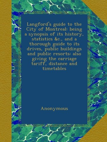 Langford's guide to the City of Montreal: being a synopsis of its history, statistics &c., and a thorough guide to its drives, public buildings and ... the carriage tariff, distance and timetables