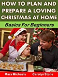 How to Plan and Prepare a Loving Christmas at Home: Basics for Beginners (Holiday Entertaining Book 9)