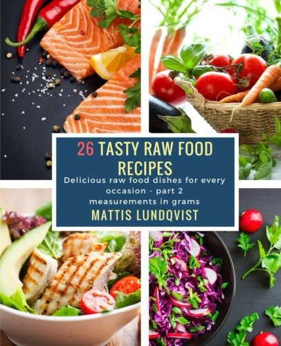 26 Tasty Raw Food Recipes - part 2: Delicious raw food dishes for every occasion - measurements in grams (Volume 2) by Mattis Lundqvist
