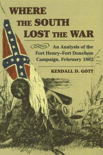 Where the South Lost the War: An Analysis of the Fort Henry-Fort Donelson Campaign, February 1862 (The American Civil War) (Fort Henry And Fort Donelson Civil War)