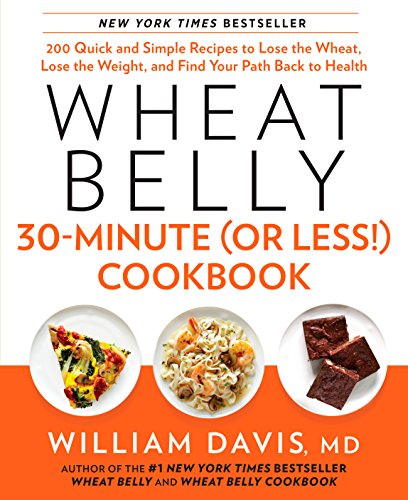 Wheat Belly 30-Minute (Or Less!) Cookbook: 200 Quick and Simple Recipes to Lose the Wheat, Lose the Weight, and Find Your Path Back to Health by William Davis