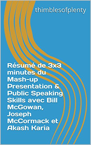 Résumé de 3x3 minutes du Mash-up Presentation & Public Speaking Skills avec Bill McGowan, Joseph McCormack et Akash Karia (thimblesofplenty 3 Minute Business Book Summary t. 1) (French Edition)