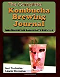 The Complete Kombucha Brewing Journal: the essential companion for the kombucha home brewer to maximize brewing results and consistently make yummy kombucha all year long while saving time and money