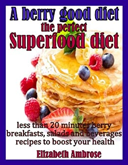 A berry good diet, the perfect Superfood diet: Less than 20 minutes berry breakfasts, salads and beverages recipes to boost your health