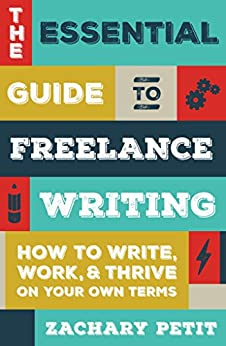 The Essential Guide to Freelance Writing: How to Write, Work, and Thrive on Your Own Terms by [Petit, Zachary]