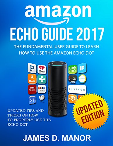Amazon Echo Guide 2017:: The Fundamental User Guide To Learn How To Use Amazon Echo Updated Edition ( Amazon Echo, Echo Dot, Alexa) cover