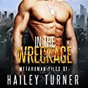 In the Wreckage: Metahuman Files, Vol. 1 Hörbuch von Hailey Turner Gesprochen von: Greg Boudreaux