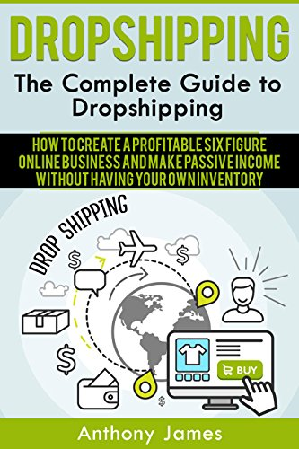 Dropshipping: The Complete Guide to Dropshipping (How to Create a Profitable Six Figure Online Business and Make Passive Income Without Having Your Own Inventory) (Best Drop Ship Business Opportunities)